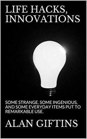 LIFE HACKS, INNOVATIONS & IDEAS: SOME STRANGE, SOME INGENIOUS, AND SOME EVERYDAY ITEMS PUT TO REMARKABLE USE. ALAN GIFTINS