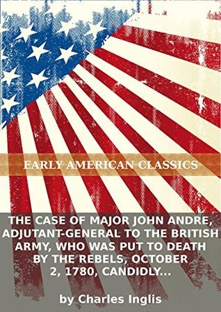 The case of Major John Andre, adjutant-general to the British Army, who was put to death  by  the rebels, October 2, 1780, candidly represented: with... [Three lines from Lord Clarendon] by Charles Inglis