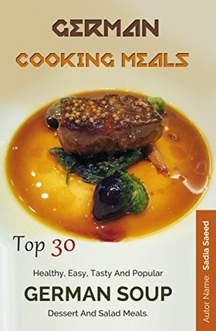German Cooking Meals: Top 30 Healthy, Easy, Tasty And Popular German Soup, Dessert And Salad Meals Sadia Saeed