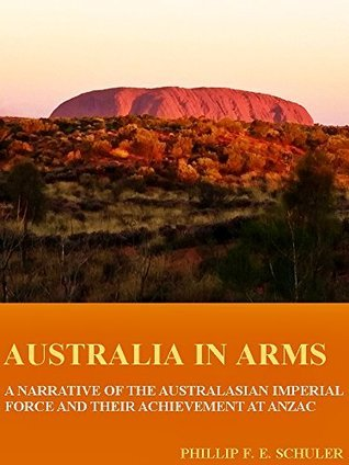 Australia in Arms: A Narrative of the Australian Imperial Force and Their Achievement at Anzac (Illustrations) (Interesting Ebooks) Phillip F.E. Schuler