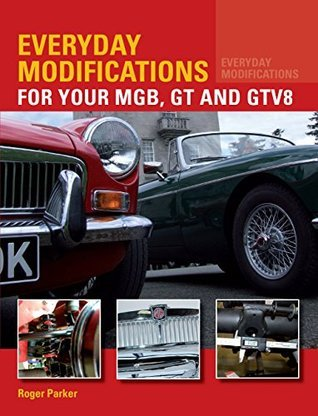 Everyday Modifications for Your MGB, GT and GTV8: How to Make Your Classic Car Easier to Live With and Enjoy Roger Parker