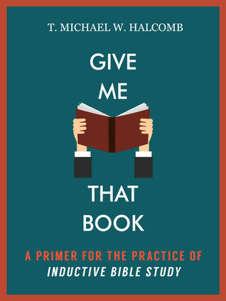 Give Me That Book: A Primer for the Practice of Inductive Bible Study  by  T. Michael W. Halcomb