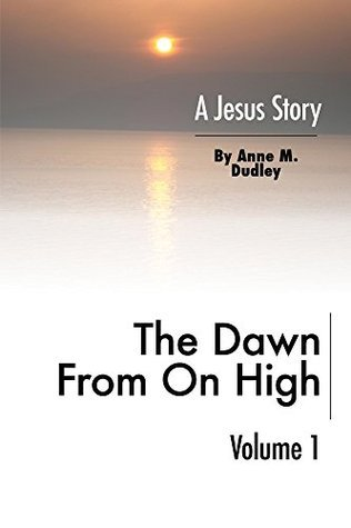 The Dawn from on High: A Jesus Story Volume I  by  Anne M. Dudley