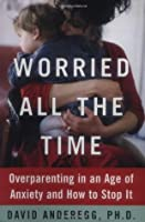 Worried All the Time: Overparenting in an Age of Anxiety and How to Stop It