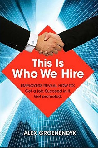 This Is Who We Hire: Employers reveal how to: Get a job. Succeed in it. Get promoted.  by  Alex Groenendyk
