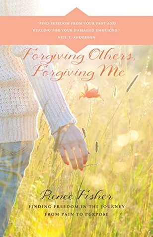 Forgiving Others, Forgiving Me: Finding Freedom in the Journey from Pain to Purpose  by  Renee Fisher