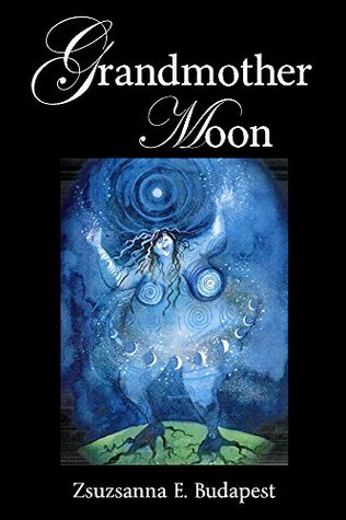 Grandmother Moon: Lunar Magic in Our Lives, Spells, Rituals, Goddesses, Legends, and Emotions Under the Moon Zsuzsanna E. Budapest