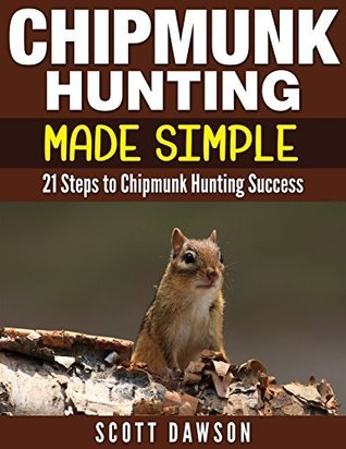 Chipmunk Hunting Made Simple: 21 Steps to Chipmunk Hunting Success  by  Scott Dawson