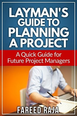 Laymans Guide to Planning a Project: A Quick Guide to Future Project Managers (Laymans Project Management Guides Book 3)  by  Fareed Raja