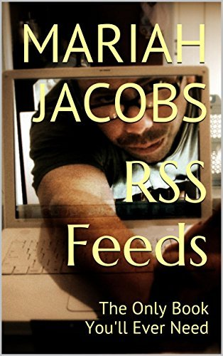 RSS Feeds: The Only Book Youll Ever Need Mariah Jacobs