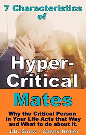 7 Characteristics of Hyper-Critical Mates: Why the Person in Your Life Acts This Way and What To Do About It.: (Perfectionism, abuse, abusive marriage, ... Your Doctor Isnt Telling You Book 14)  by  J.B. Snow
