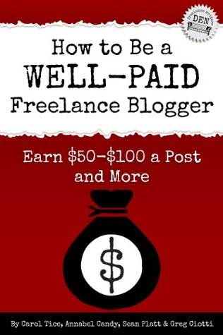 How to Be a Well-Paid Freelance Blogger: Earn $50-$100 a Post and More Carol Tice