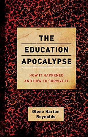 The Education Apocalypse: How It Happened and How to Survive It Glenn Harlan Reynolds