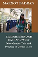 Feminism Beyond East And West: New Gender Talk And Practice In Global Islam