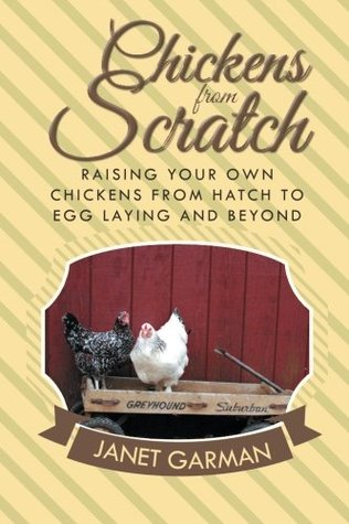 Chickens from Scratch: Raising Your Own Chickens from Hatch to Egg Laying and Beyond Janet Garman
