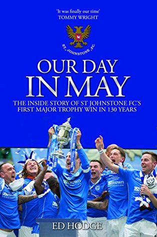 Our Day in May: The Inside Story of St Johnstone Fc's First Major Trophy Win in 130 Years  by  Ed Hodge