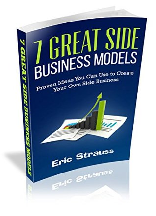 7 Great Side Business Models: Proven Ideas You Can Use to Create Your Own Side Business  by  Eric Strauss