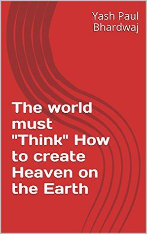 The world must Think How to create Heaven on the Earth  by  Yash Paul Bhardwaj