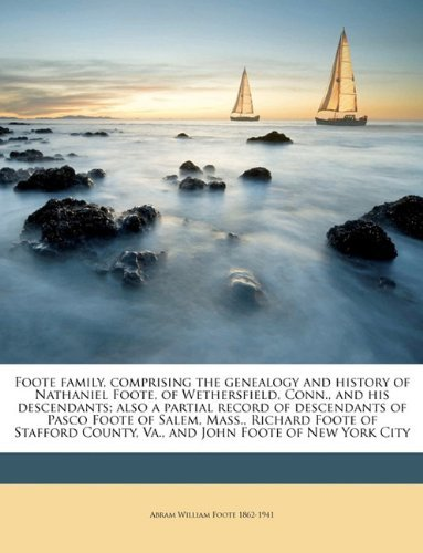 Foote Family, Comprising the Genealogy and History of Nathaniel Foote, of Wethersfield, Conn., and His Descendants. Volume 2 of 2 Primary Source Edition Abram William Foote