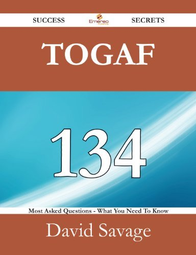 TOGAF 134 Success Secrets - 134 Most Asked Questions On TOGAF - What You Need To Know  by  David Savage
