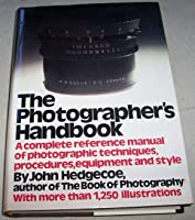 The Photographer's Handbook: A Complete Reference Manual of Techniques, Procedures, Equipment, and Style