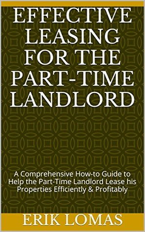 Effective Leasing for the Part-Time Landlord: A Comprehensive How-to Guide to Help the Part-Time Landlord Lease his Properties Efficiently & Profitably  by  Erik Lomas