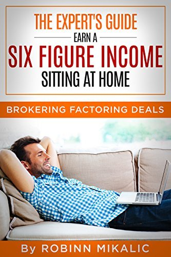The Experts Guide: Earn A SIX FIGURE INCOME Sitting At Home: Brokering Factoring Deals (The Factoring Expert Book 2) Robinn Mikalic
