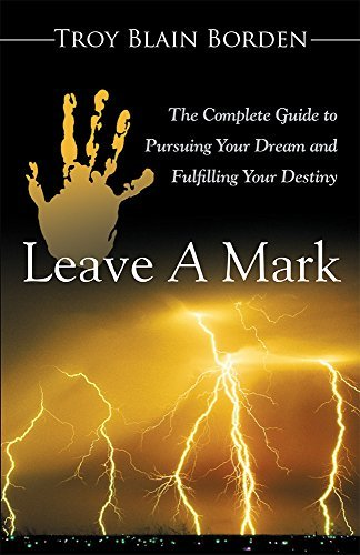 Leave A Mark: The Complete Guide to Pursuing Your Dream and Fulfilling Your Destiny Troy Blain Borden