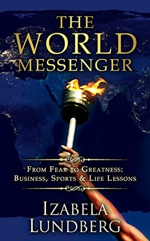 The World Messenger: From Fear to Greatness: Business, Sports & Life Lessons  by  Izabela Lundberg
