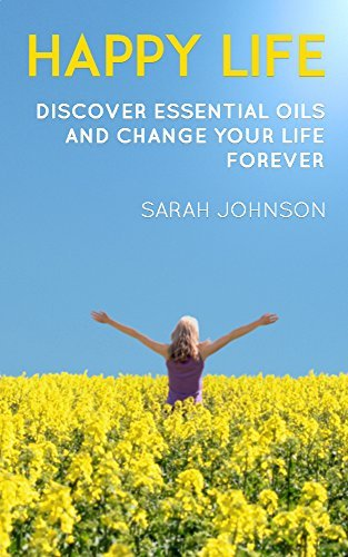 Happy life: Discover essential oils and change your life forever Sarah Johnson