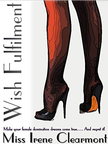 Wish Fulfilment - (The Second-Edition): Make Your Female Domination Dreams Come True... And Regret it! Irene Clearmont