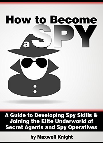 How to Become a Spy: A Guide to Developing Spy Skills and Joining the Elite Underworld of Secret Agents and Spy Operatives Maxwell Knight