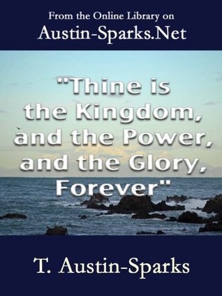 Thine is the Kingdom, and the Power, and the Glory, Forever T. Austin-Sparks