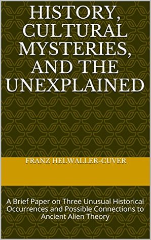 HISTORY, CULTURAL MYSTERIES, AND THE UNEXPLAINED: A Brief Paper on Three Unusual Historical Occurrences and Possible Connections to Ancient Alien Theory  by  Franz Helwaller-Cuver