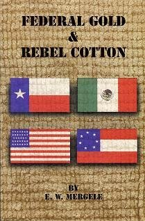 Federal Gold & Rebel Cotton : An Untold Historic Story of the Civil War on The Texas/Mexican Border 1861-1865  by  E.W. Mergele