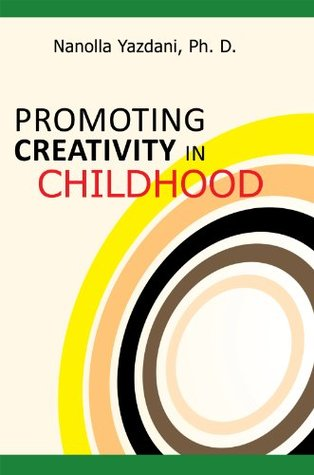 PROMOTING CREATIVITY IN CHILDHOOD: A Practical guide for counselors, educators, and parents  by  Nanolla Yazdani Ph. D.