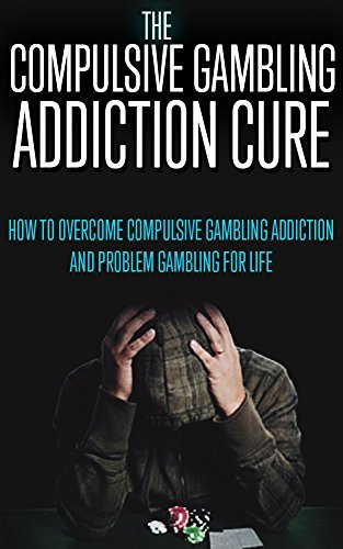 Compulsive Gambling: Addiction Cure: How To Overcome Compulsive Gambling Addiction And Problem Gambling For Life (Compulsive Gambling, Casino Games, Slots, ... Poker, Blackjack, Addiction Recovery) The Addicted Reader