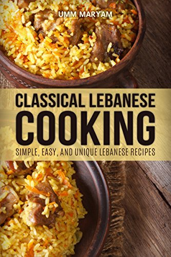 Classical Lebanese Cooking: Simple, Easy, and Unique Lebanese Recipes (Lebanese Recipes, Lebanese Cookbook, Lebanese Cooking, Lebanese Cuisine, Lebanese Food Book 1) Umm Maryam