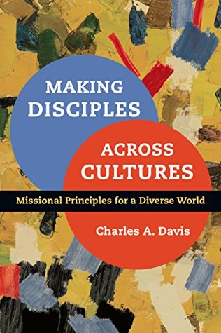 Making Disciples Across Cultures: Missional Principles for a Diverse World  by  Charles A. Davis