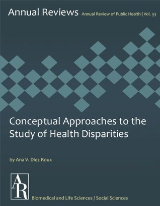 Conceptual Approaches to the Study of Health Disparities (Annual Review of Public Health Book 33)  by  Ana V. Diez Roux