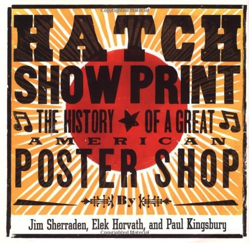 Hatch Show Print: The History of a Great American Poster Shop  by  Paul Kingsbury