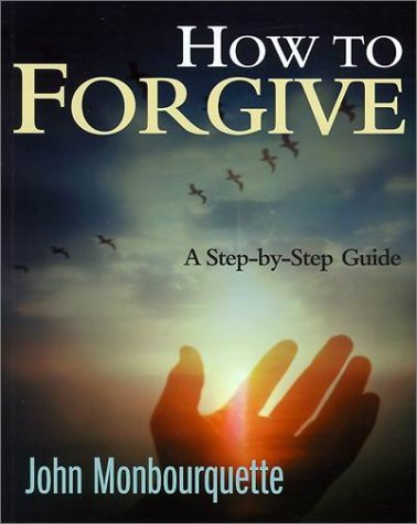 How to Forgive: A Step-By-Step Guide  by  John Monbourquette