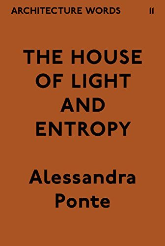 Architecture Words 11: The House of Light and Entropy Alessandra Ponte