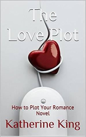The Love Plot: How to Plot Your Romance Novel (The Plot Chronicles Book 2)  by  Katherine  King