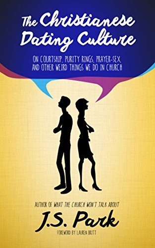 The Christianese Dating Culture: On Courtship, Purity Rings, Prayer-Sex, and Other Weird Things We Do In Church J.S. Park