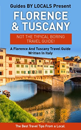 Florence: By Locals - A Florence And Tuscany Travel Guide Written In Italy: The Best Travel Tips About Where to Go and What to See in Florence And Tuscany ... Tuscany Travel Guide, Italy Travel Guide)  by  Locals