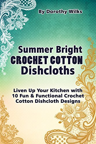 Summer Bright Crochet Cotton Dishcloths: Liven Up Your Kitchen with 10 Fun and Functional Crochet Cotton Dishcloth Designs  by  Dorothy Wilks