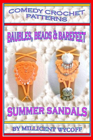 Comedy Crochet Patterns: Baubles, Beads & Barefeet Summer Sandals  by  Millicent Wycoff