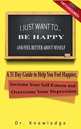 I Just Want To Be Happy and Feel Better About Myself: A 31 Step Guide to Help You Feel Happier, Increase Your Self Esteem, and Overcome Your Depression (I Just Want To... Book 4)  by  Dr. Knowledge