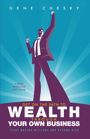 Get On the Path to Wealth Through Your Own Business: Start Making Millions and Become Rich Gene Chesky